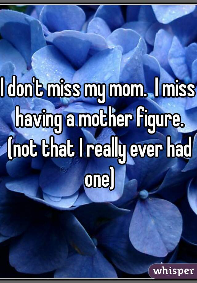 I don't miss my mom.  I miss having a mother figure. (not that I really ever had one)