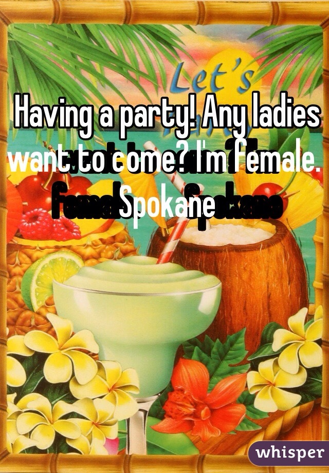 Having a party! Any ladies want to come? I'm female. ️Spokane
