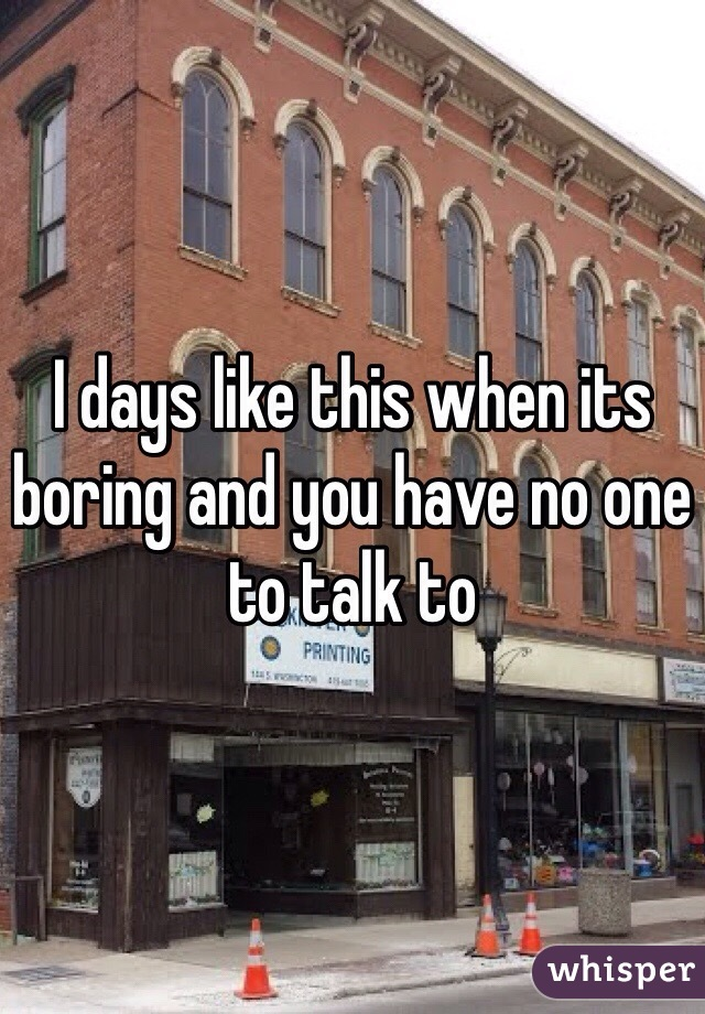 I days like this when its boring and you have no one to talk to