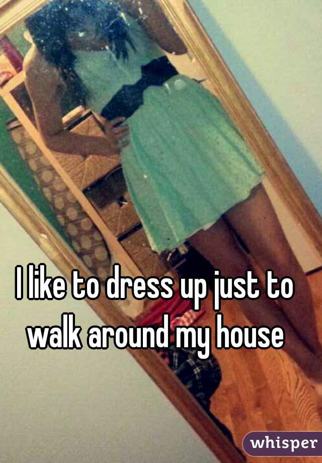 I like to dress up just to walk around my house