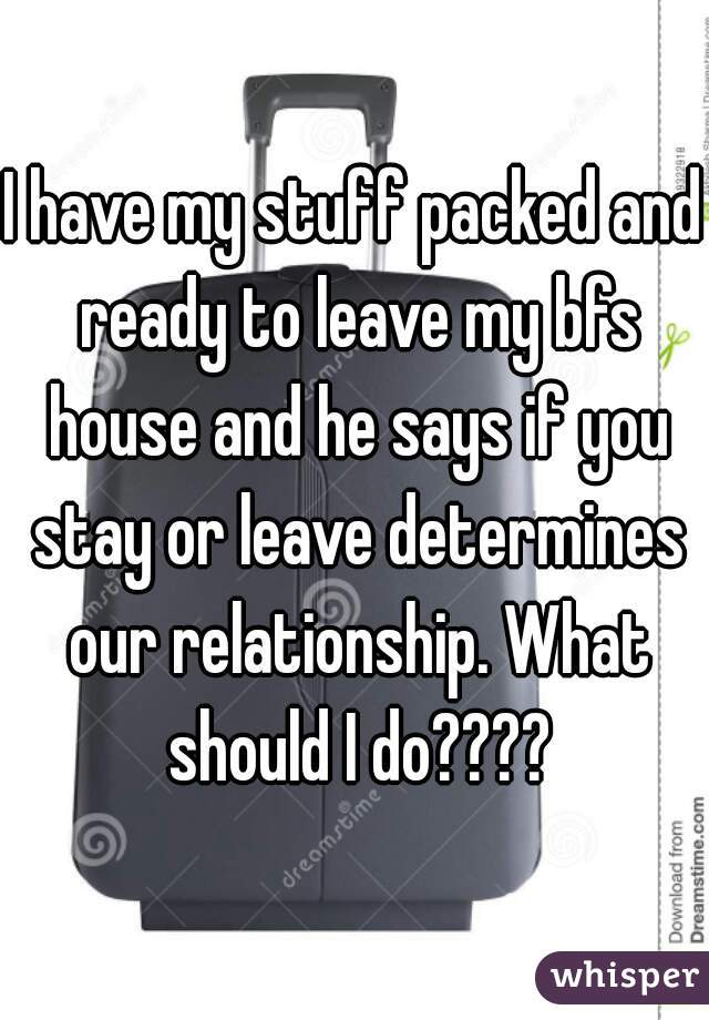 I have my stuff packed and ready to leave my bfs house and he says if you stay or leave determines our relationship. What should I do????