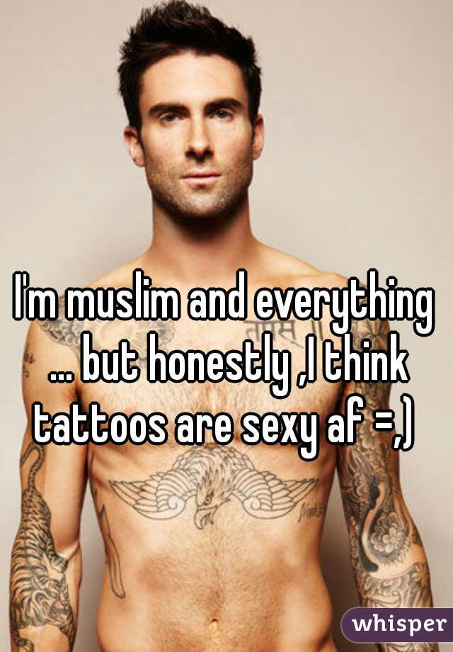 I'm muslim and everything ... but honestly ,I think tattoos are sexy af =,)