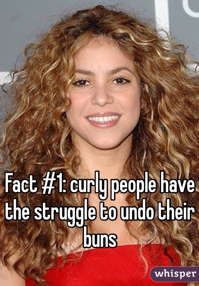 Fact #1: curly people have the struggle to undo their buns