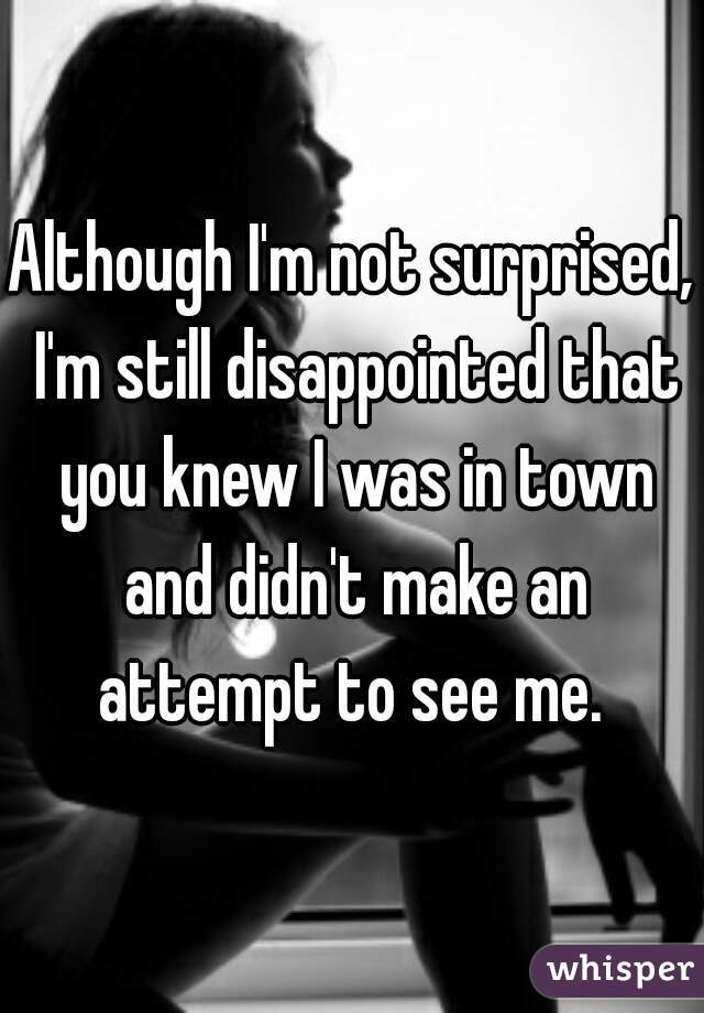 Although I'm not surprised, I'm still disappointed that you knew I was in town and didn't make an attempt to see me.