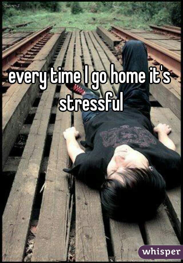 every time I go home it's stressful