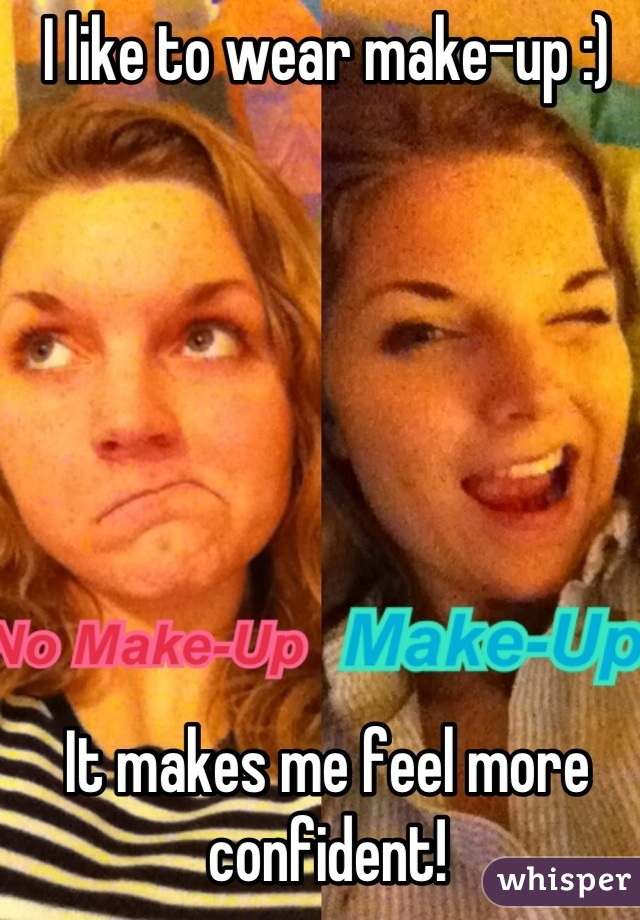 I like to wear make-up :)        It makes me feel more confident!