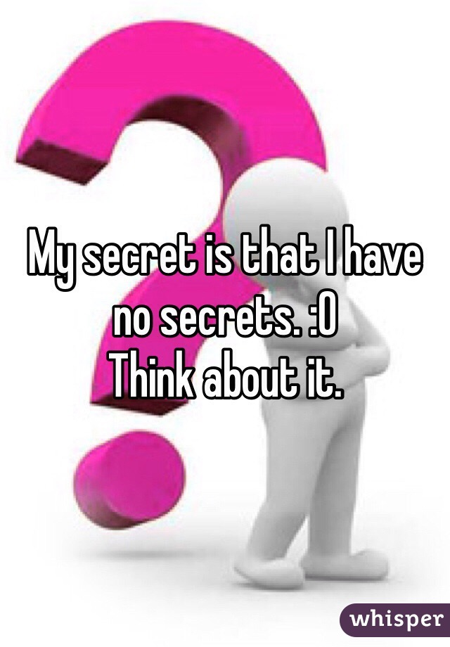 My secret is that I have no secrets. :O Think about it.