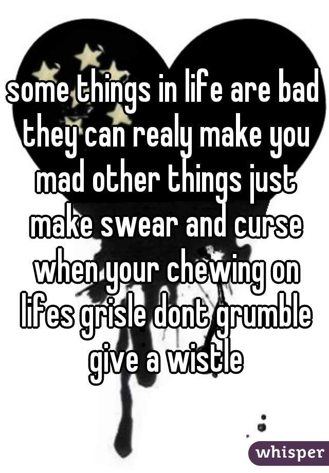 some things in life are bad they can realy make you mad other things just make swear and curse when your chewing on lifes grisle dont grumble give a wistle