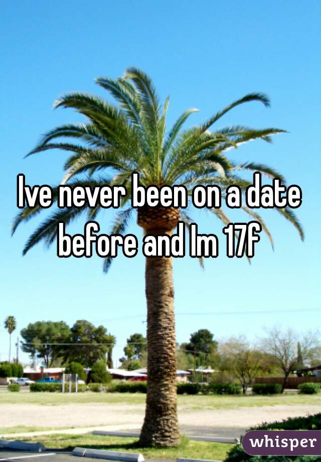 Ive never been on a date before and Im 17f