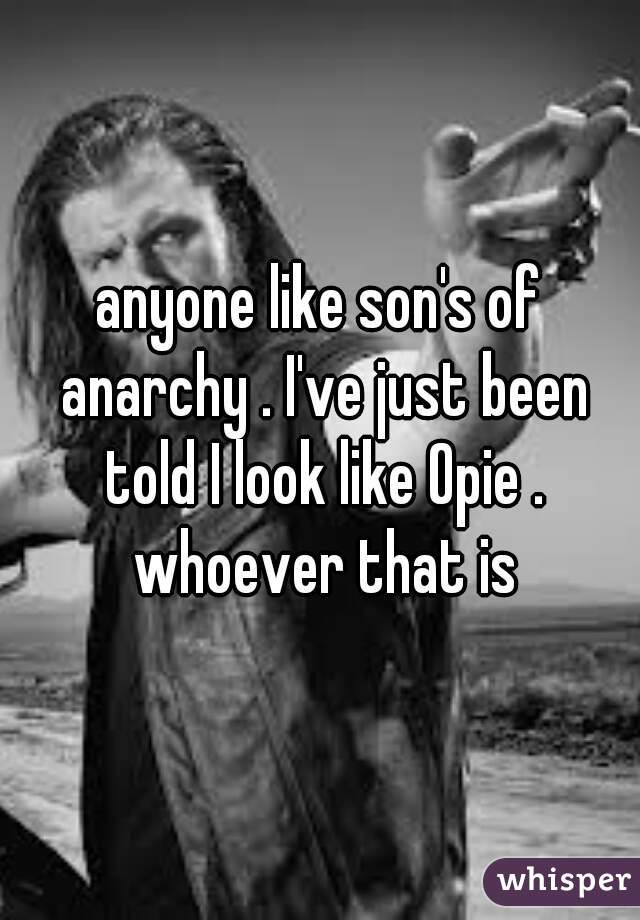 anyone like son's of anarchy . I've just been told I look like Opie . whoever that is