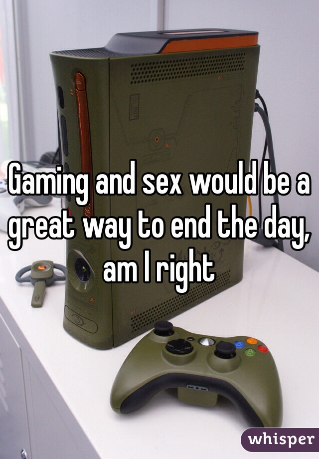 Gaming and sex would be a great way to end the day, am I right