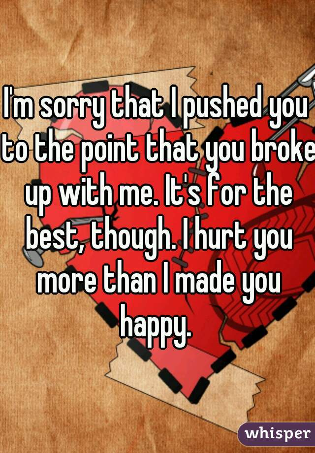 I'm sorry that I pushed you to the point that you broke up with me. It's for the best, though. I hurt you more than I made you happy.