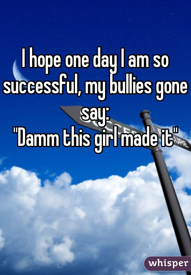 """I hope one day I am so successful, my bullies gone say:  """"Damm this girl made it"""""""