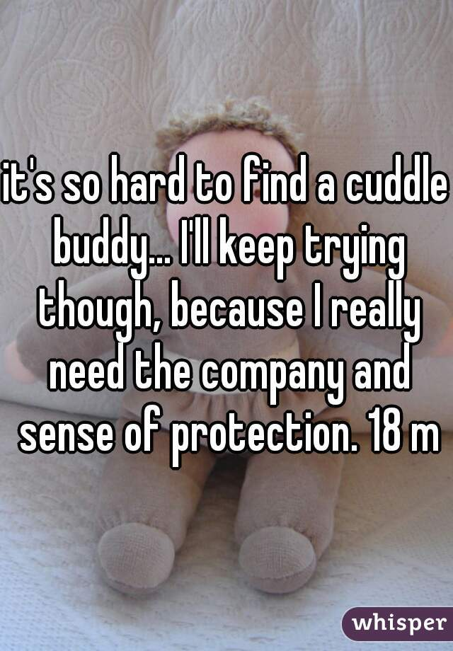 it's so hard to find a cuddle buddy... I'll keep trying though, because I really need the company and sense of protection. 18 m