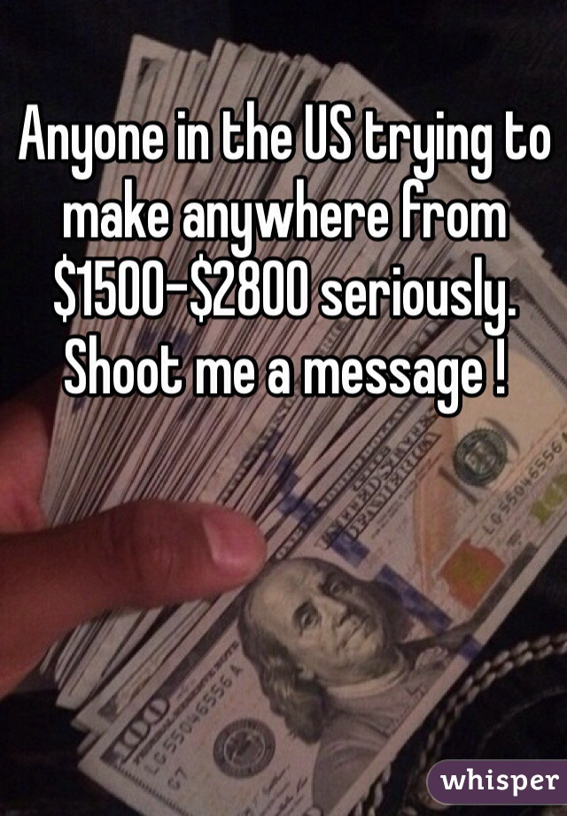 Anyone in the US trying to make anywhere from $1500-$2800 seriously. Shoot me a message !