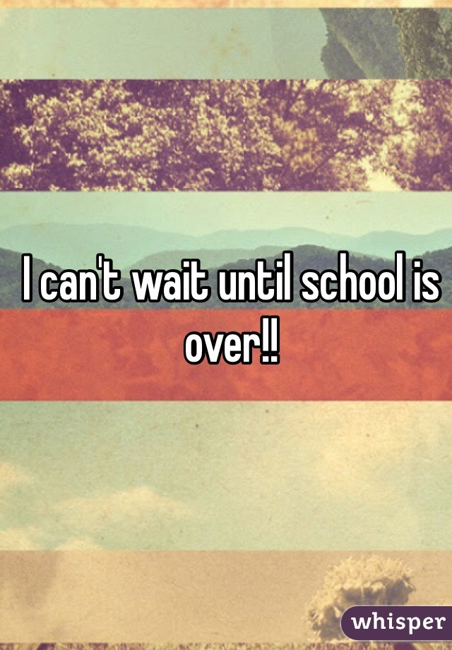 I can't wait until school is over!!