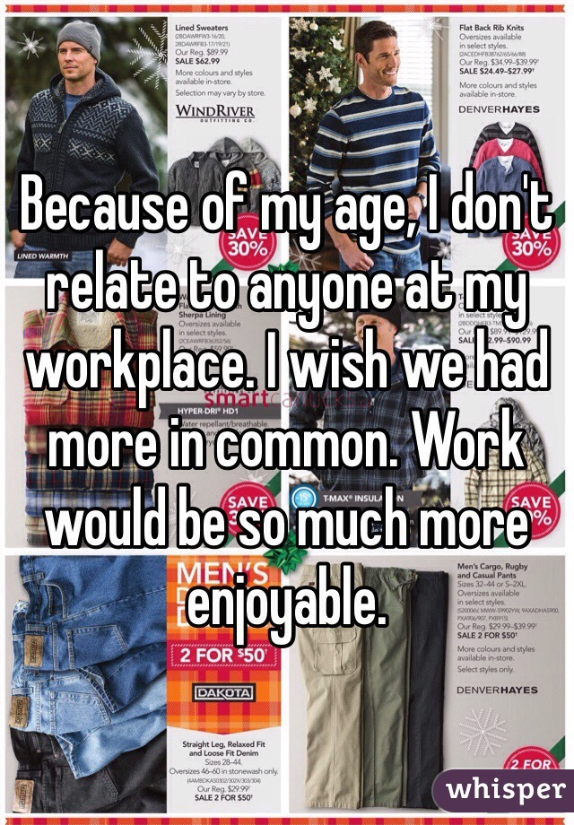 Because of my age, I don't relate to anyone at my workplace. I wish we had more in common. Work would be so much more enjoyable.