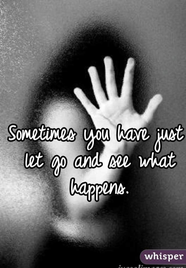 Sometimes you have just let go and see what happens.