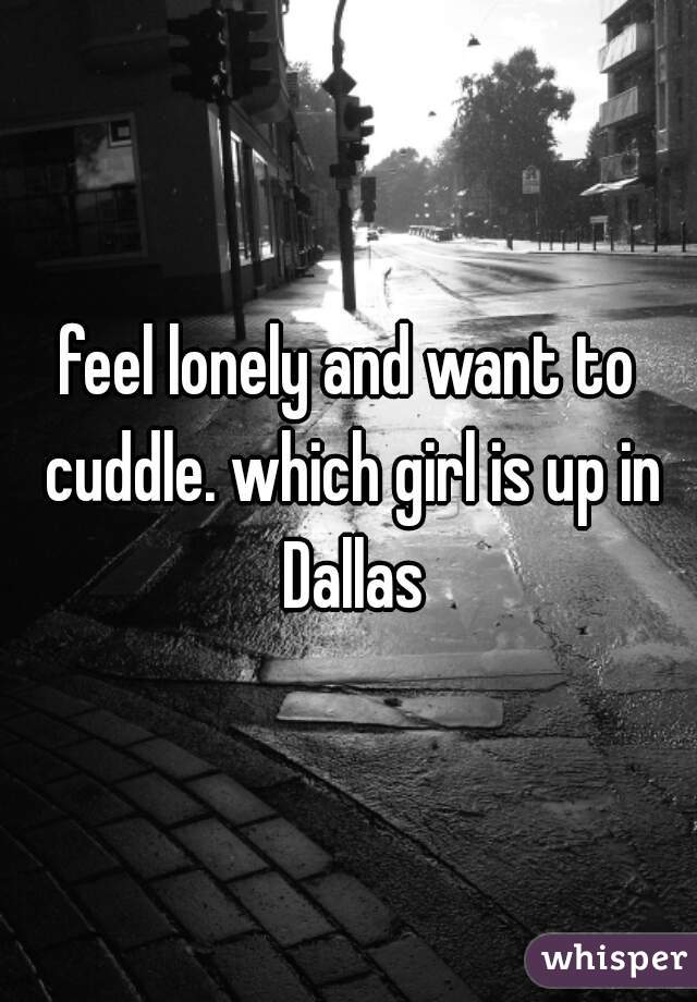feel lonely and want to cuddle. which girl is up in Dallas