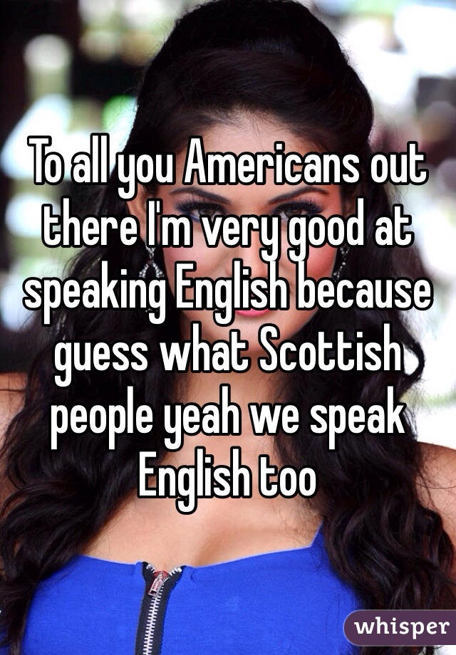 To all you Americans out there I'm very good at speaking English because guess what Scottish people yeah we speak English too