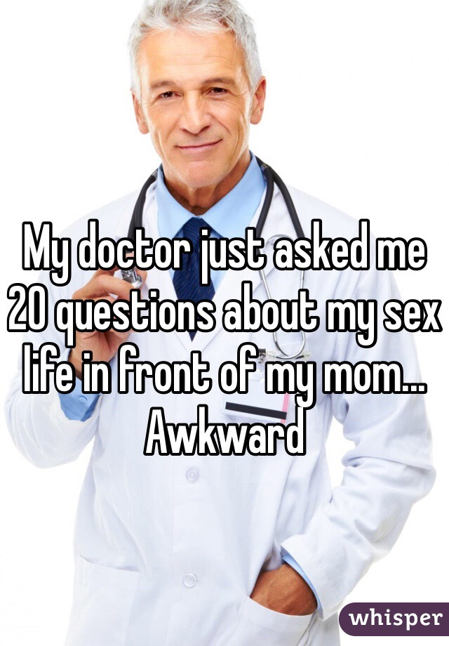 My doctor just asked me 20 questions about my sex life in front of my mom... Awkward