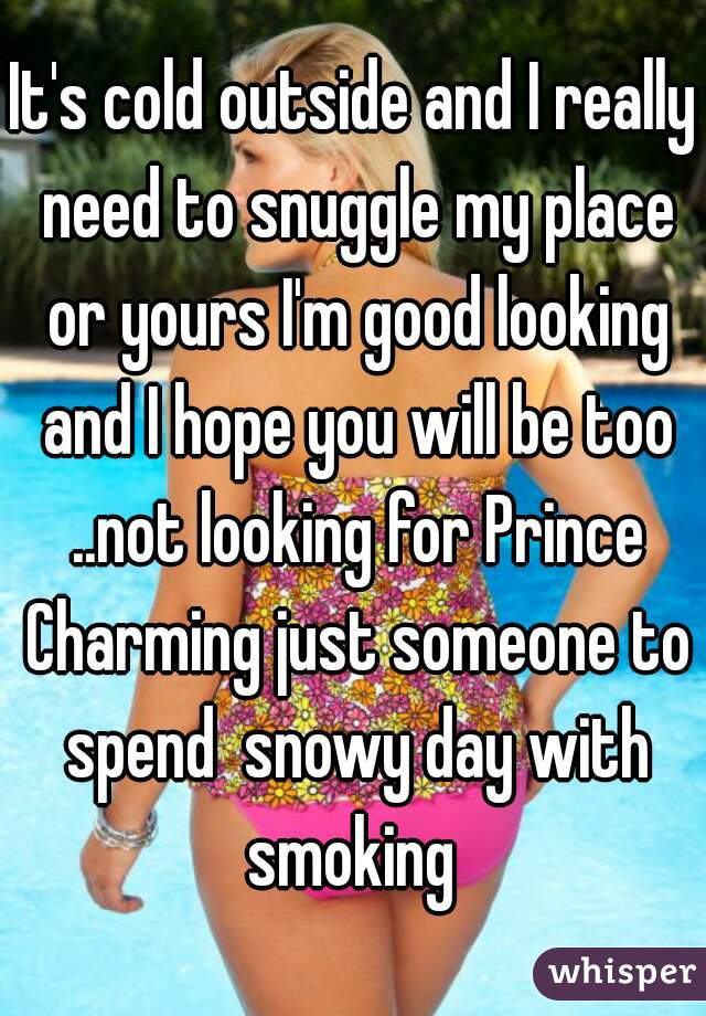 It's cold outside and I really need to snuggle my place or yours I'm good looking and I hope you will be too ..not looking for Prince Charming just someone to spend  snowy day with smoking