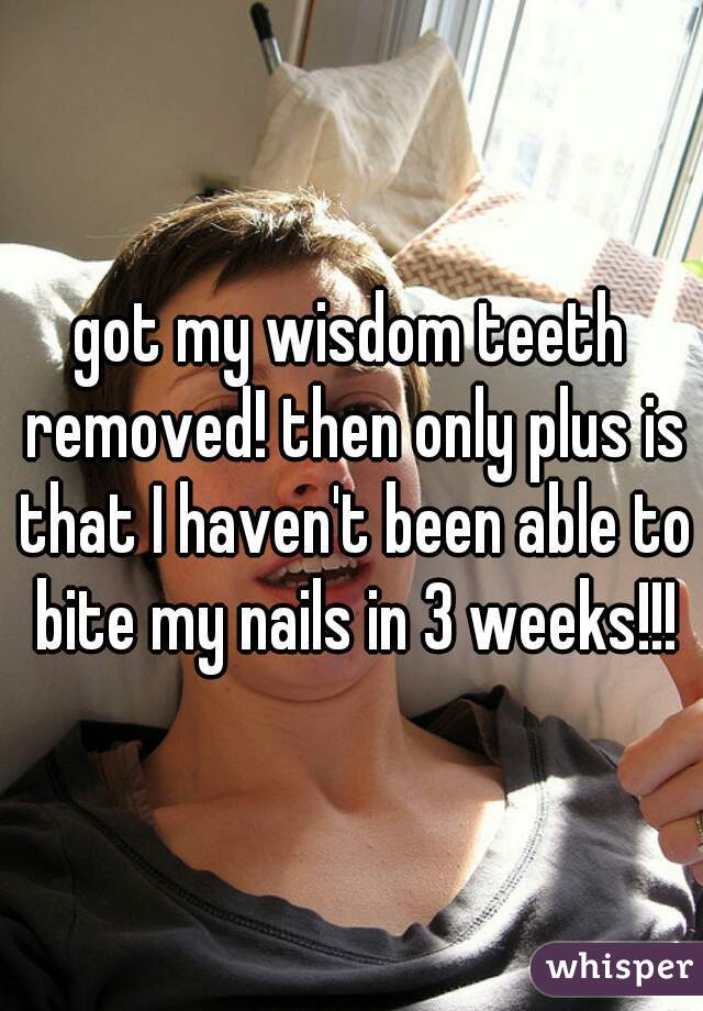 got my wisdom teeth removed! then only plus is that I haven't been able to bite my nails in 3 weeks!!!