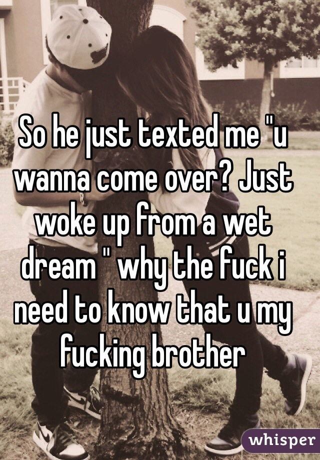 """So he just texted me """"u wanna come over? Just woke up from a wet dream """" why the fuck i need to know that u my fucking brother"""