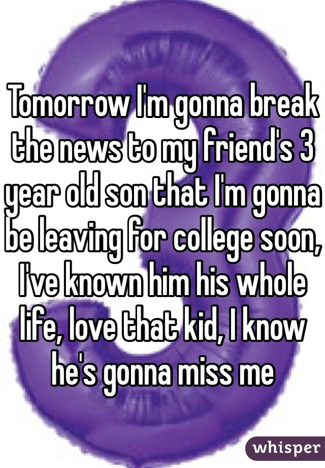 Tomorrow I'm gonna break the news to my friend's 3 year old son that I'm gonna be leaving for college soon, I've known him his whole life, love that kid, I know he's gonna miss me