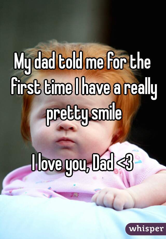My dad told me for the first time I have a really pretty smile  I love you, Dad <3