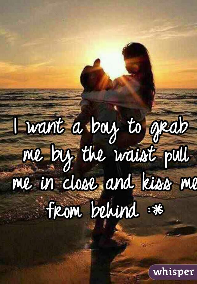 I want a boy to grab me by the waist pull me in close and kiss me from behind :*