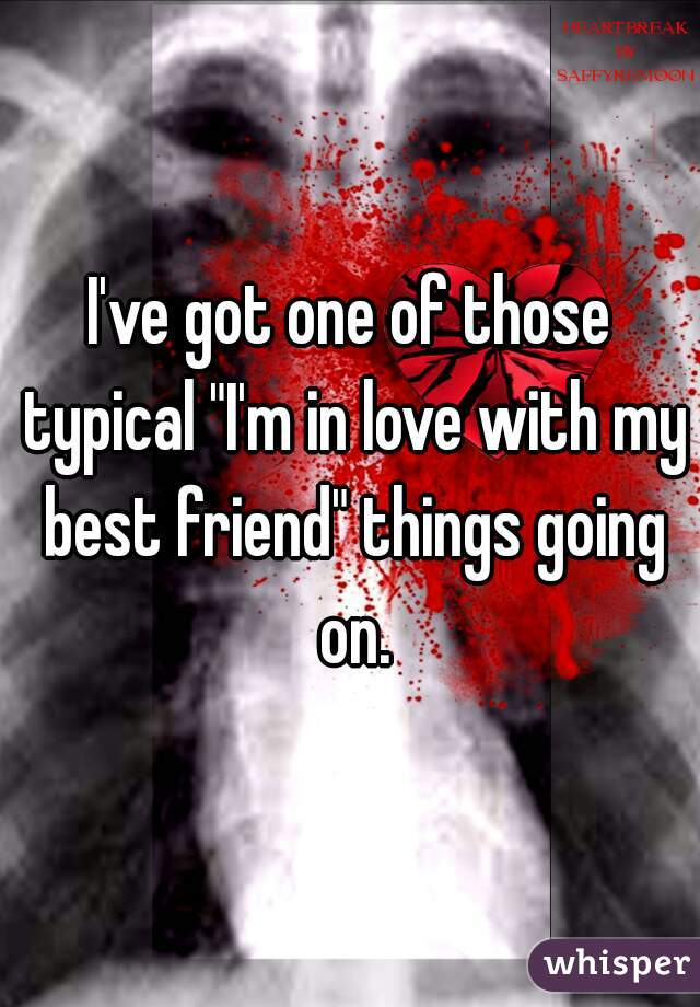 """I've got one of those typical """"I'm in love with my best friend"""" things going on."""