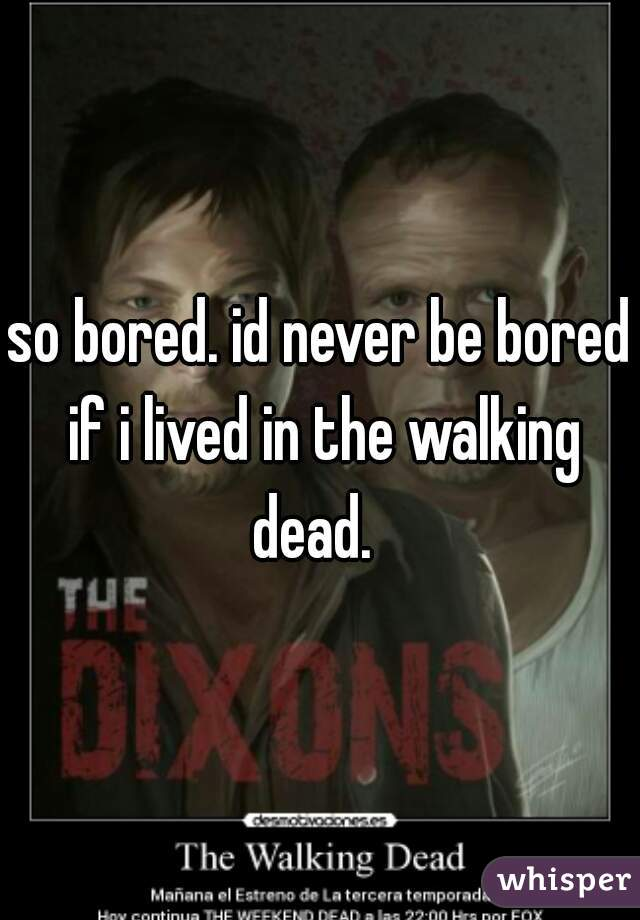 so bored. id never be bored if i lived in the walking dead.