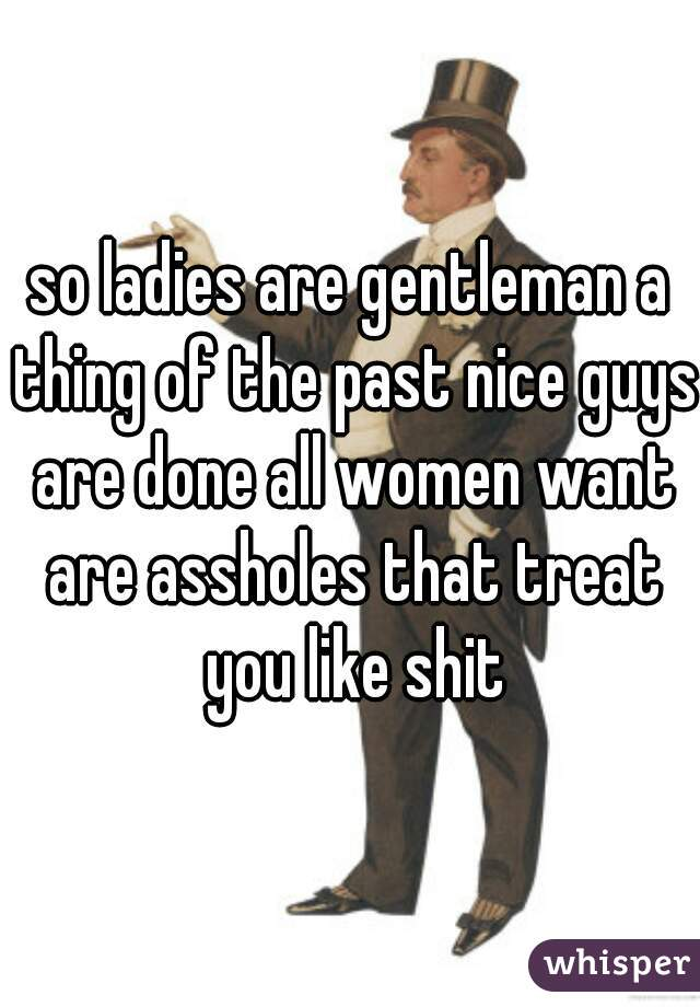 so ladies are gentleman a thing of the past nice guys are done all women want are assholes that treat you like shit
