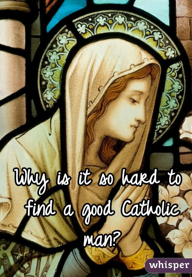 Why is it so hard to find a good Catholic man?