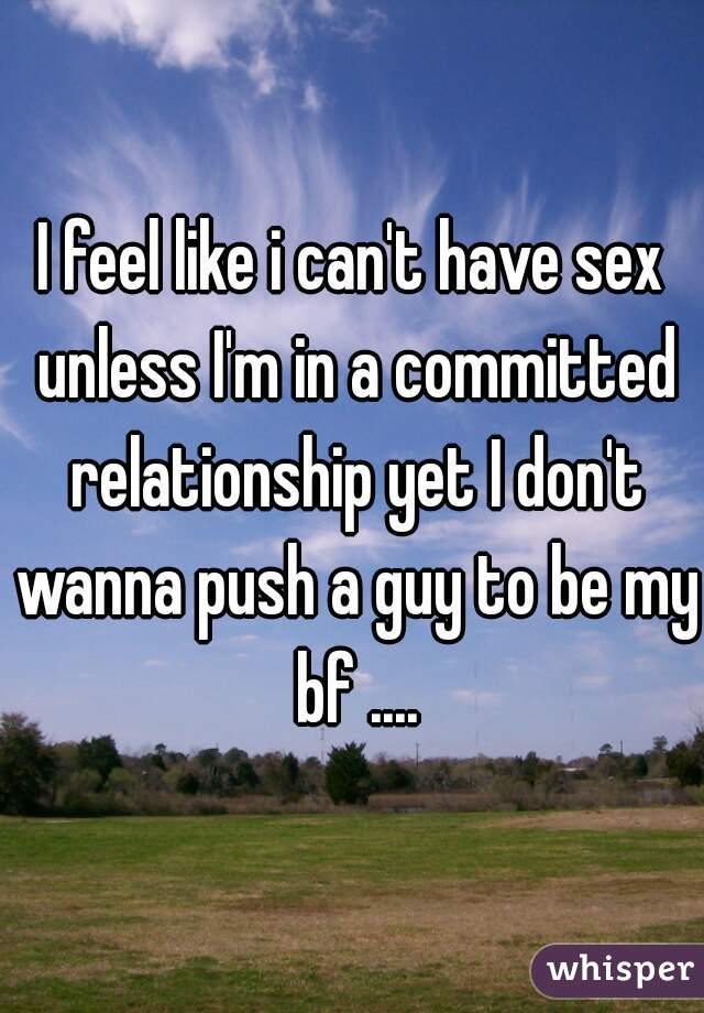 I feel like i can't have sex unless I'm in a committed relationship yet I don't wanna push a guy to be my bf ....