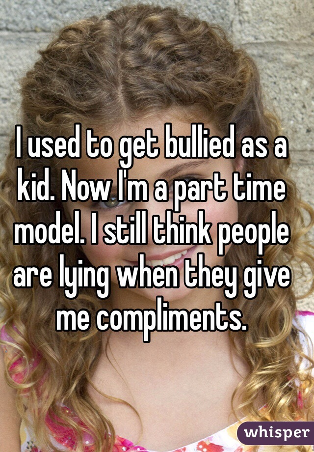 I used to get bullied as a kid. Now I'm a part time model. I still think people are lying when they give me compliments.