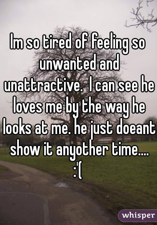 Im so tired of feeling so unwanted and unattractive.  I can see he loves me by the way he looks at me. he just doeant show it anyother time.... :'(