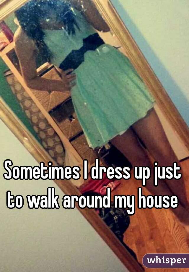 Sometimes I dress up just to walk around my house