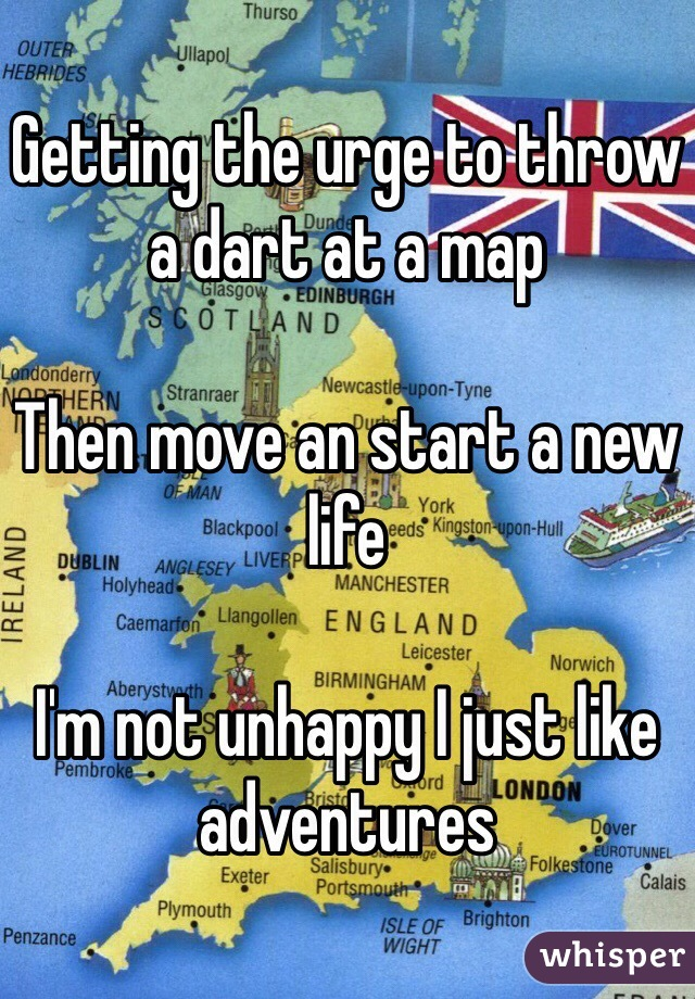 Getting the urge to throw a dart at a map  Then move an start a new life   I'm not unhappy I just like adventures