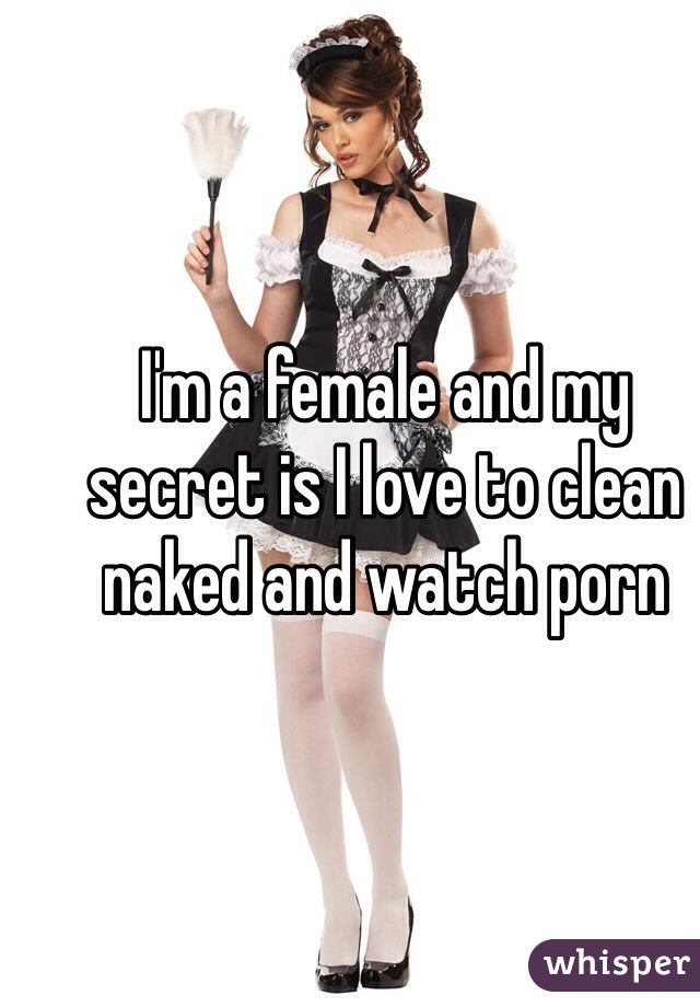 I'm a female and my secret is I love to clean naked and watch porn