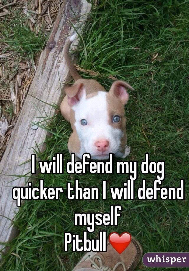 I will defend my dog quicker than I will defend myself Pitbull❤️