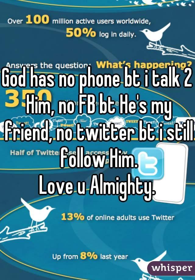 God has no phone bt i talk 2 Him, no FB bt He's my friend, no twitter bt i still follow Him. Love u Almighty.