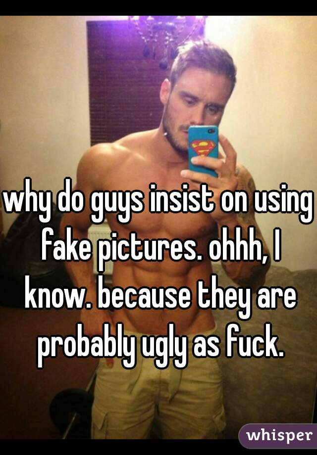 why do guys insist on using fake pictures. ohhh, I know. because they are probably ugly as fuck.