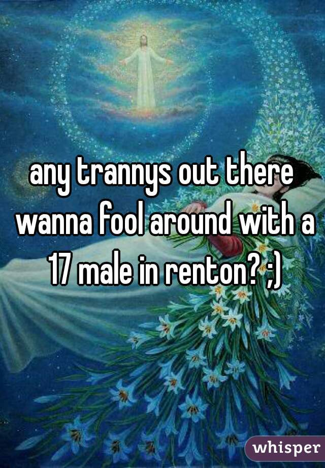 any trannys out there wanna fool around with a 17 male in renton? ;)