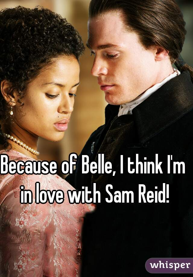 Because of Belle, I think I'm in love with Sam Reid!