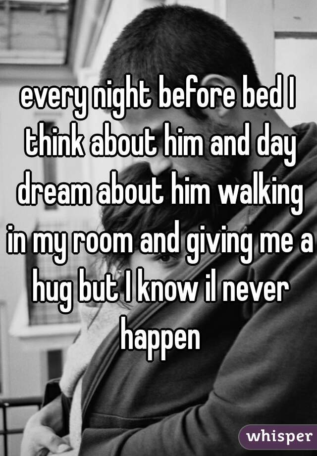 every night before bed I think about him and day dream about him walking in my room and giving me a hug but I know il never happen