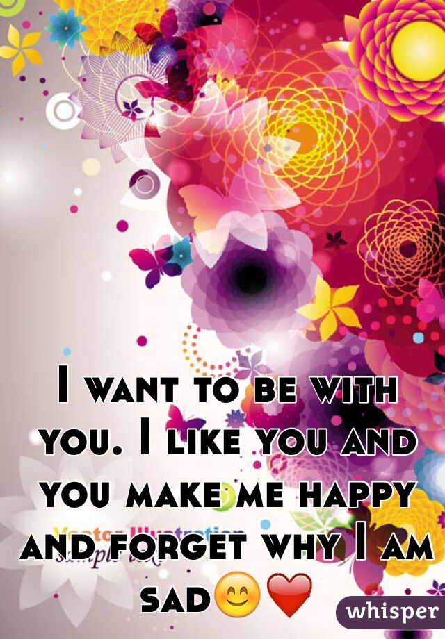 I want to be with you. I like you and you make me happy and forget why I am sad😊❤️