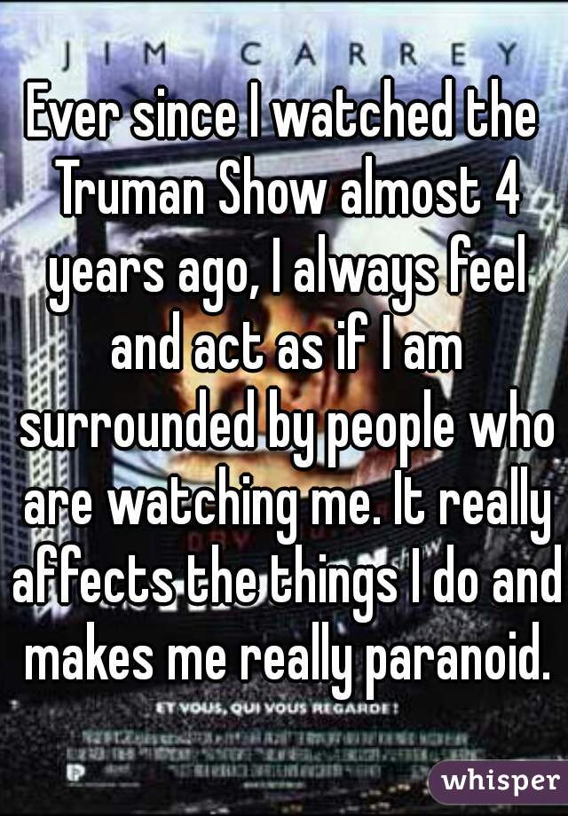 Ever since I watched the Truman Show almost 4 years ago, I always feel and act as if I am surrounded by people who are watching me. It really affects the things I do and makes me really paranoid.