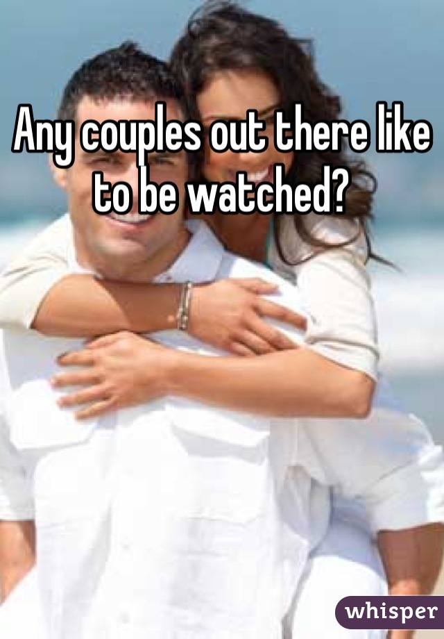 Any couples out there like to be watched?
